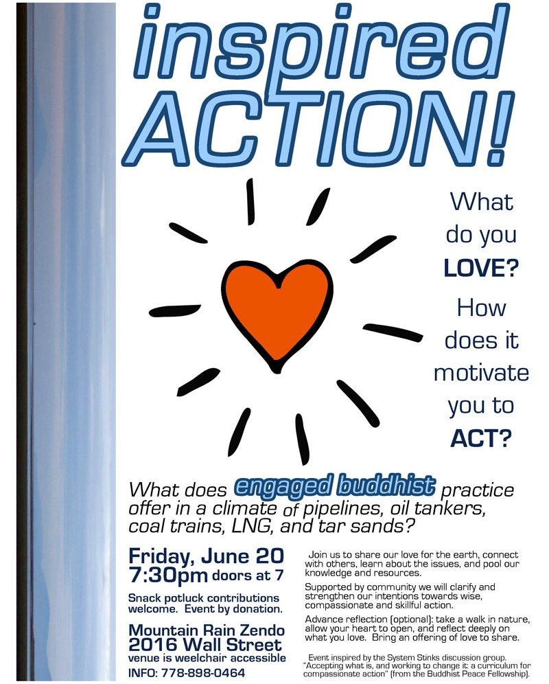 "What do you LOVE? How does it motivate you to ACT? What does engaged Buddhist practice offer in a climate of pipelines, oil tankers, coal trains, LNG, and tar sands? Join us for an evening gathering to share our love for the earth, connect with others, learn about the issues, and pool our knowledge and resources. Supported by community we will clarify and strengthen our intention towards wise, compassionate and skillful action. Mountain Rain Zendo (2016 Wall St) on Friday June 20th at 7:30pm (doors at 7) Potluck snack contributions welcome. Advance reflection (optional): take a walk in nature, allow your heart to open, and reflect deeply on what you love. Bring an offering of love to share. This event has been inspired by the System Stinks discussion group. ""Accepting what is, and working to change it: a curriculum for compassionate action"" (from the Buddhist Peace Fellowship) INFO 778-898-0464"